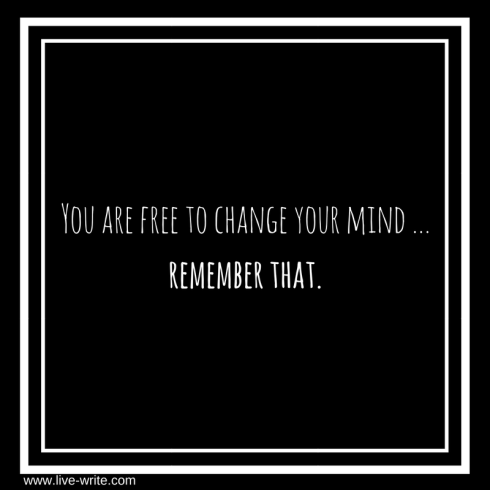 You are free to change your mind ...remember that. (2)